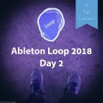 19 Tips Learned at Ableton Loop 2018 Day 2 – Music / Software / Instruments