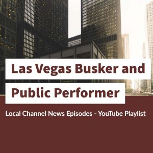 Las Vegas Busker and Public Performer Local Channel News Episodes – YouTube Playlist