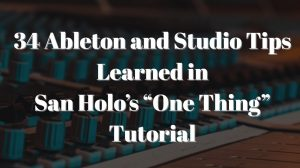"34 Ableton and Studio Tips Learned in San Holo's ""One Thing"" Tutorial"
